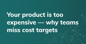 Your product is too expensive - Why teams miss costs targets